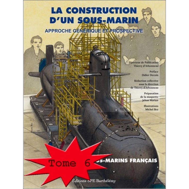 ENCYCLOPÉDIE DES SOUS-MARINS FRANÇAIS Tome 6 LA CONSTRUCTION / Edition SPE Barthelemy