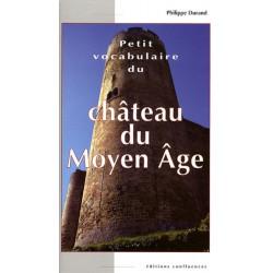 Petit vocabulaire du Château du Moyen Age / Editions Confluences Librairie Automobile SPE 9782355270277