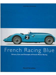 FRENCH RACING BLUE - Drivers, Cars and Triumphs of French Motor Racing