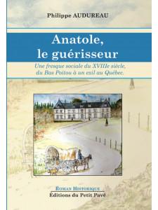 Anatole, le guérisseur Une Fresque sociale du XVIIIe siècle, du bas Poitou à un exil au Québec
