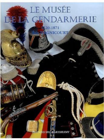 LE MUSÉE DE LA GENDARMERIE 1720-1871 Tome 4 / Edition SPE Barthelemy-9782912838322