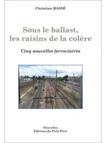 Sous le ballast, les raisins de la colère - Cinq nouvelles ferroviaires / Christian Massé / Edition du Petit Pavé-9782847126143