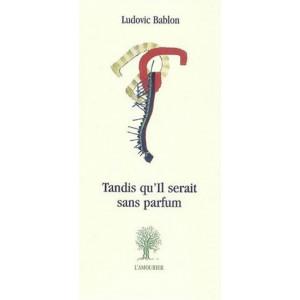 Tandis qu'il serait sans parfum / Ludovic Bablon / Edition L' AMOURIER