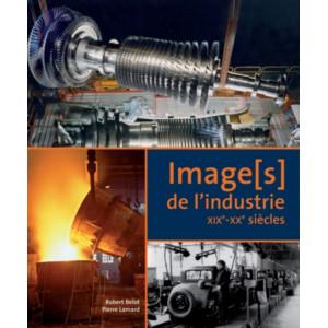 Image(s) de l'industrie - XIXe-XXe siècles / Robert Belot, Pierre Lamard / Editon ETAI